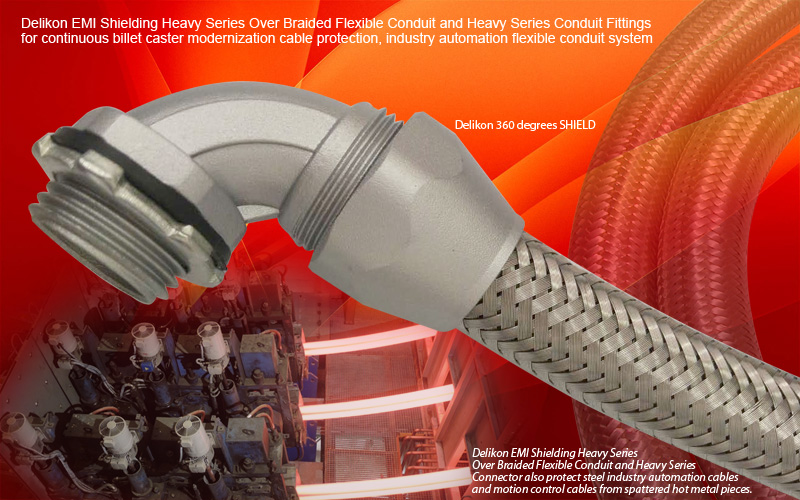 Delikon EMI Shielding Heavy Series Over Braided Flexible Conduit and Heavy Series Conduit Fittings for continuous billet caster and continuous slab caster modernization cable protection, industry automation cable protection flexible conduit system