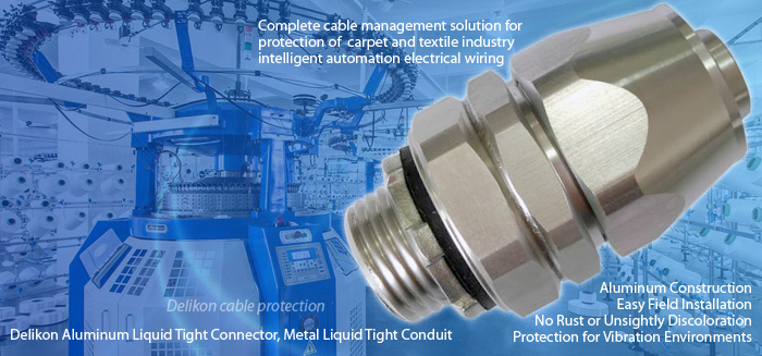 Delikon Aluminum Liquid Tight Connector, Metal Liquid Tight Conduit, The complete cable management solution for protection of carpet and textile industry intelligent automation electrical wiring. The textile industry is one of the most automated industries of all. Delikon Aluminum Liquid Tight Connector, Metal Liquid Tight Conduit offers a complete cable management solution for protection of carpet and textile industry electrical wiring. Aluminum Construction, Easy Field Installation, No Rust or Unsightly Discoloration, Protection for Vibration Environments, all these are the main benefits of choosing Delikon Aluminium Liquid Tight Connector for protecting the important drive and control electrical and data cales in intelligent automation applications.